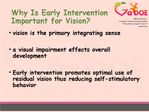 Why is Early Intervention Important for Vision? Vision is the primary integrating sense. A visual impairment effects overall development. Early intervention promotes optimal use of residual vision thus reducing self-stimulatory behavior. Teaching advocacy to parents.